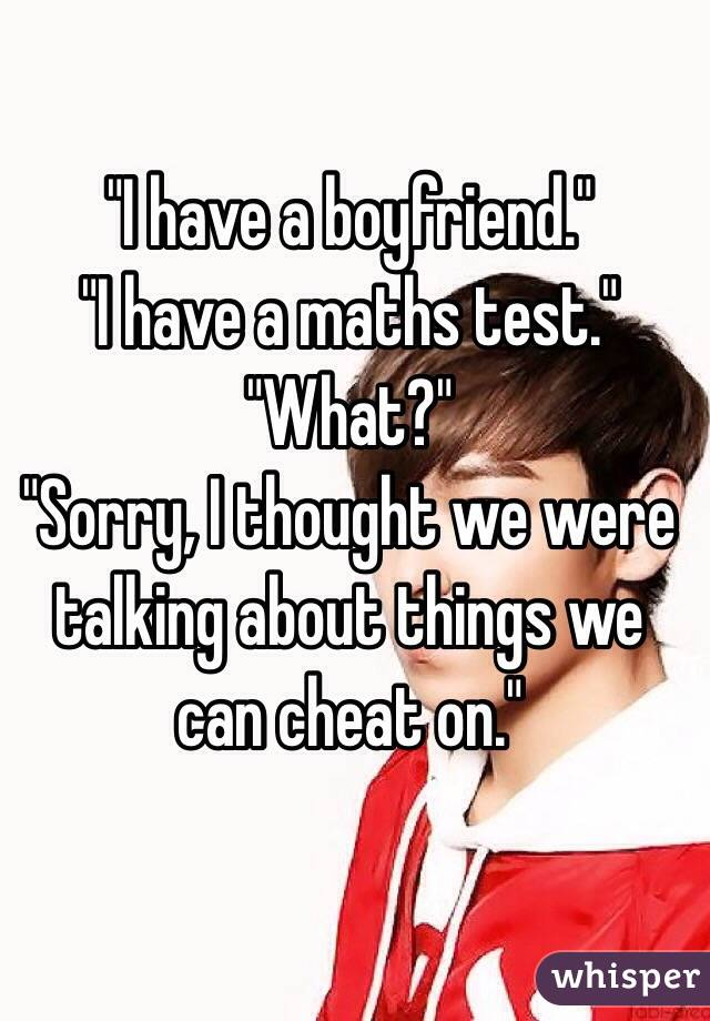 """""""I have a boyfriend.""""                      """"I have a maths test.""""                        """"What?""""                                                                                     """"Sorry, I thought we were talking about things we can cheat on."""""""