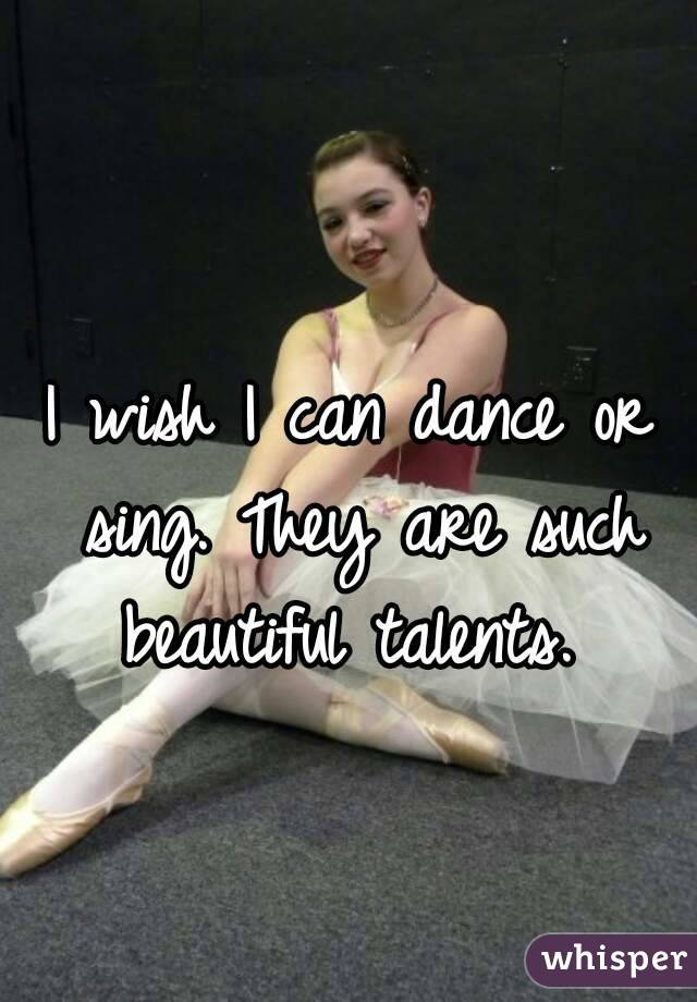 I wish I can dance or sing. They are such beautiful talents.