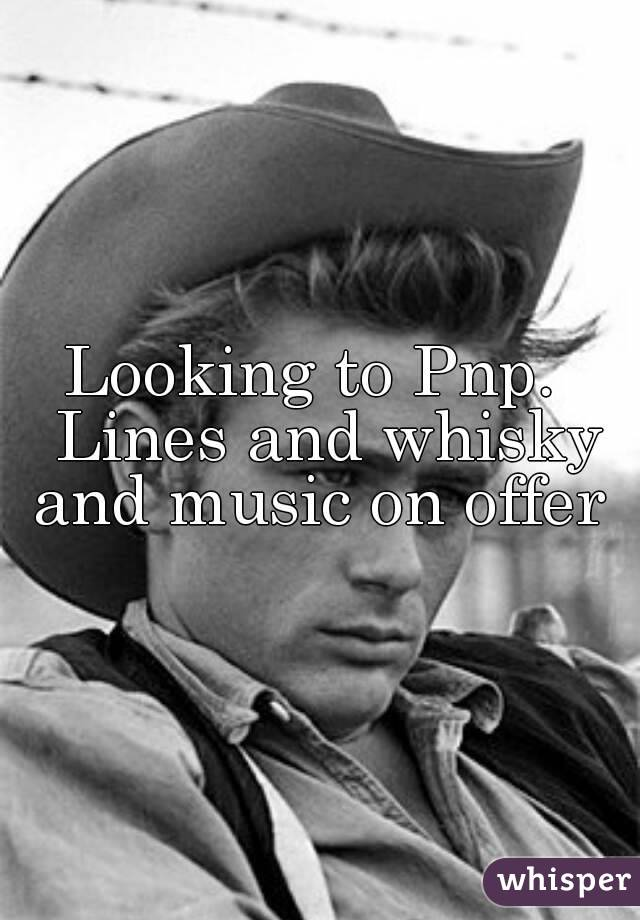 Looking to Pnp.  Lines and whisky and music on offer