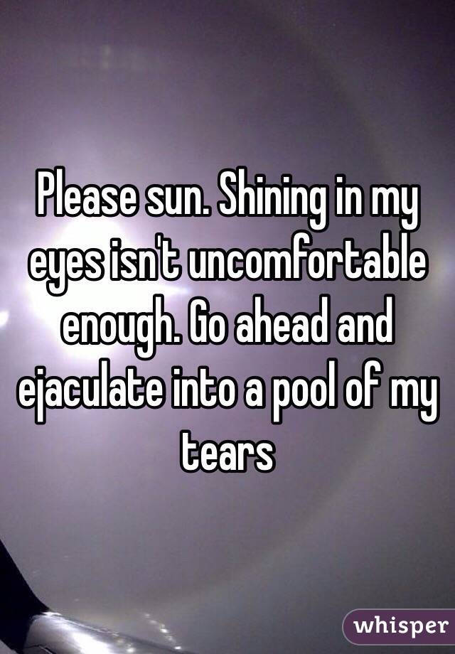 Please sun. Shining in my eyes isn't uncomfortable enough. Go ahead and ejaculate into a pool of my tears