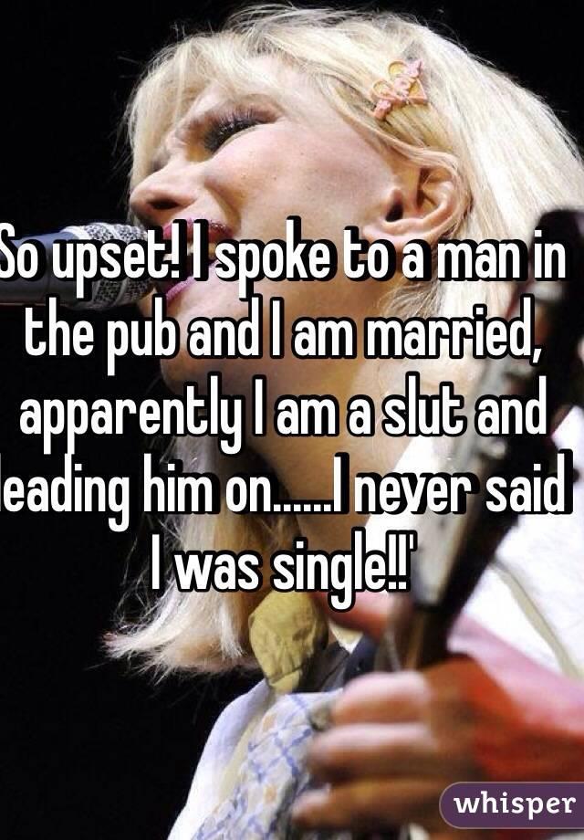 So upset! I spoke to a man in the pub and I am married, apparently I am a slut and leading him on......I never said I was single!!'