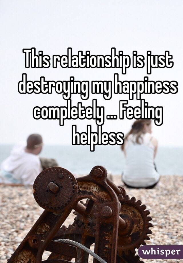 This relationship is just destroying my happiness completely ... Feeling helpless