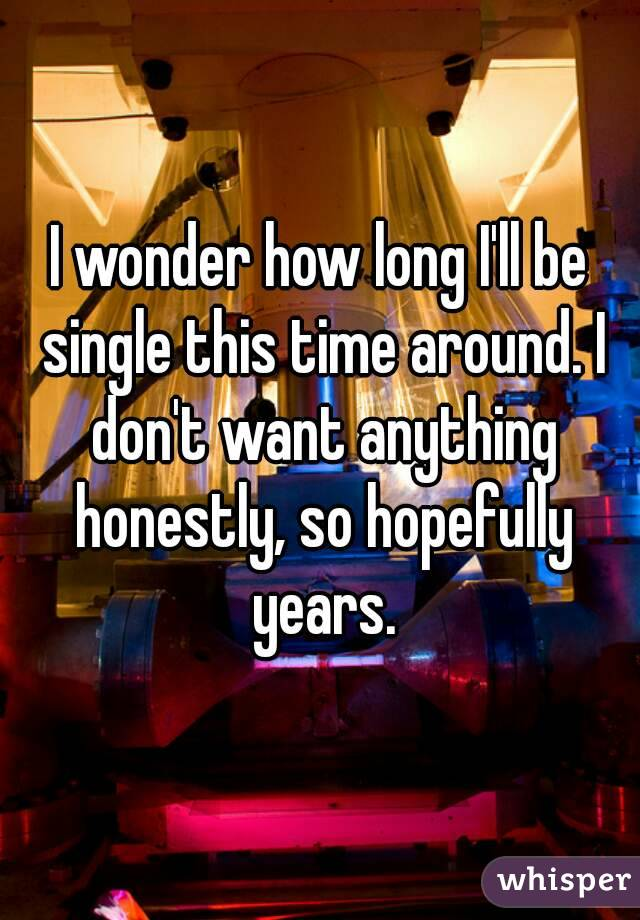 I wonder how long I'll be single this time around. I don't want anything honestly, so hopefully years.