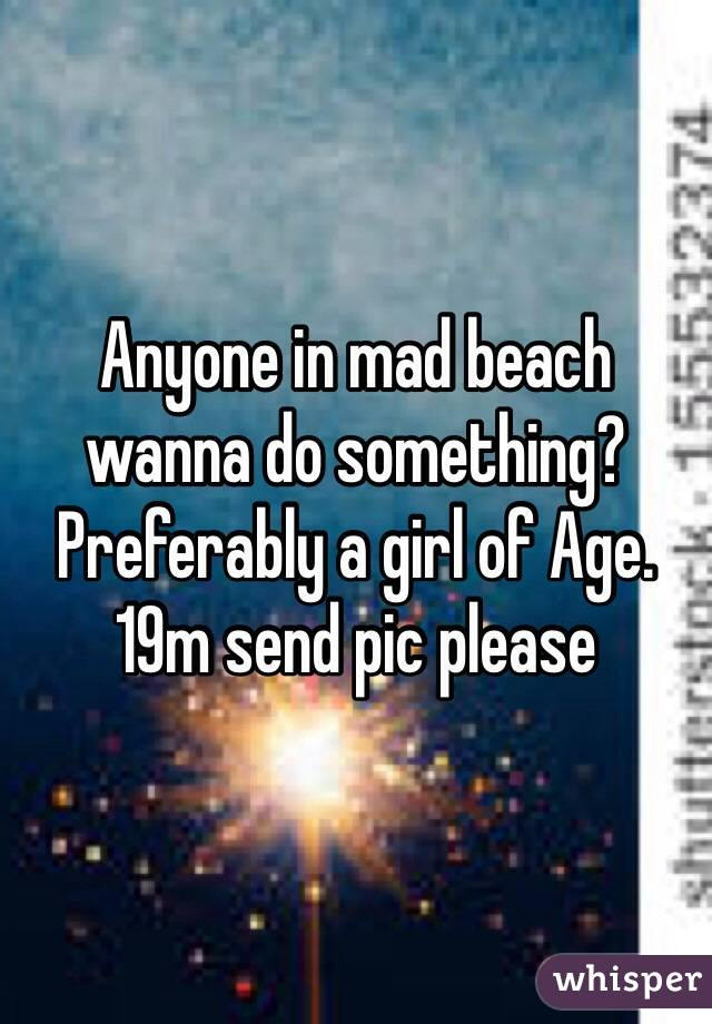 Anyone in mad beach wanna do something? Preferably a girl of Age. 19m send pic please