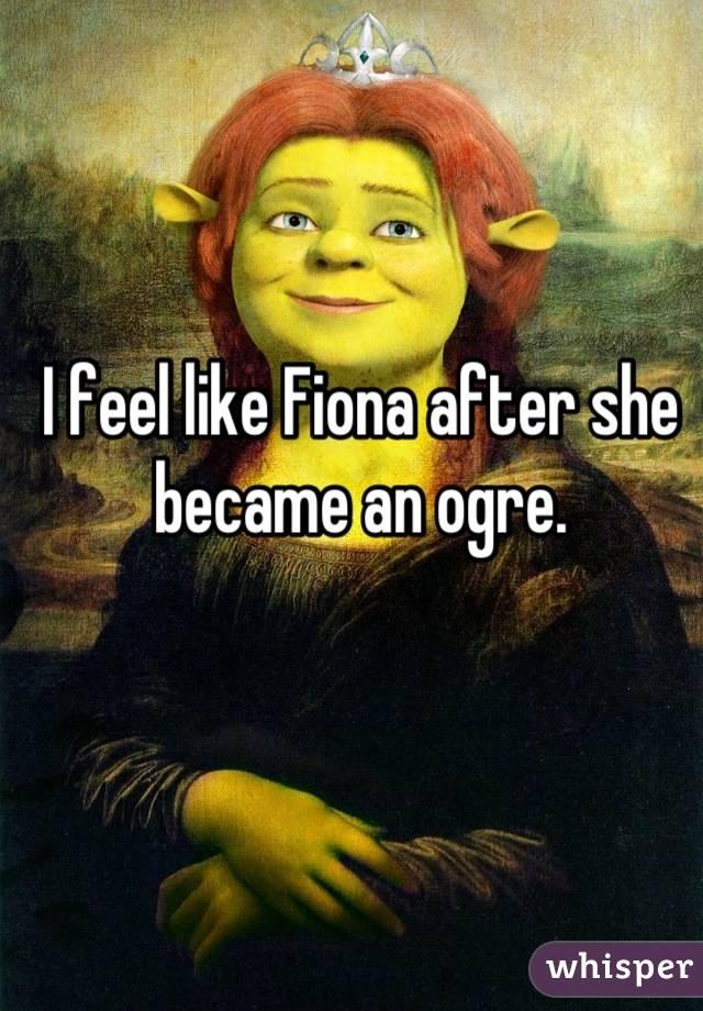 I feel like Fiona after she became an ogre.
