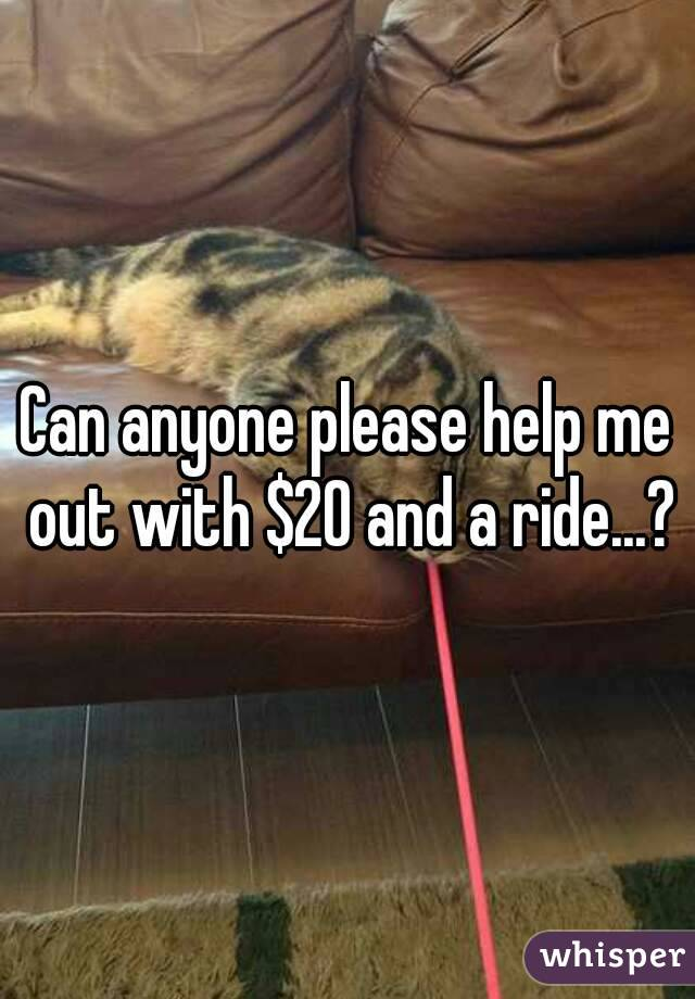 Can anyone please help me out with $20 and a ride...?