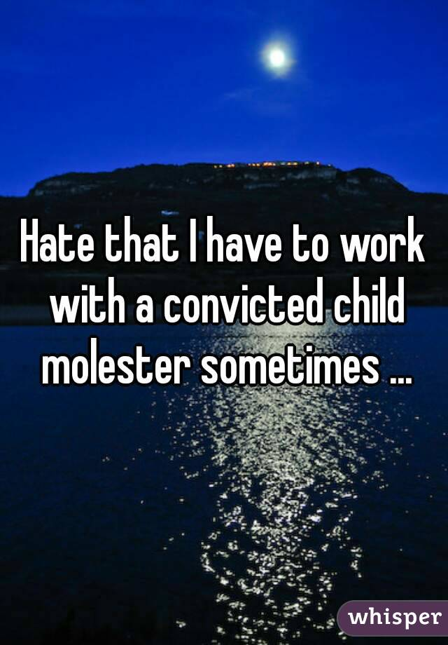 Hate that I have to work with a convicted child molester sometimes ...