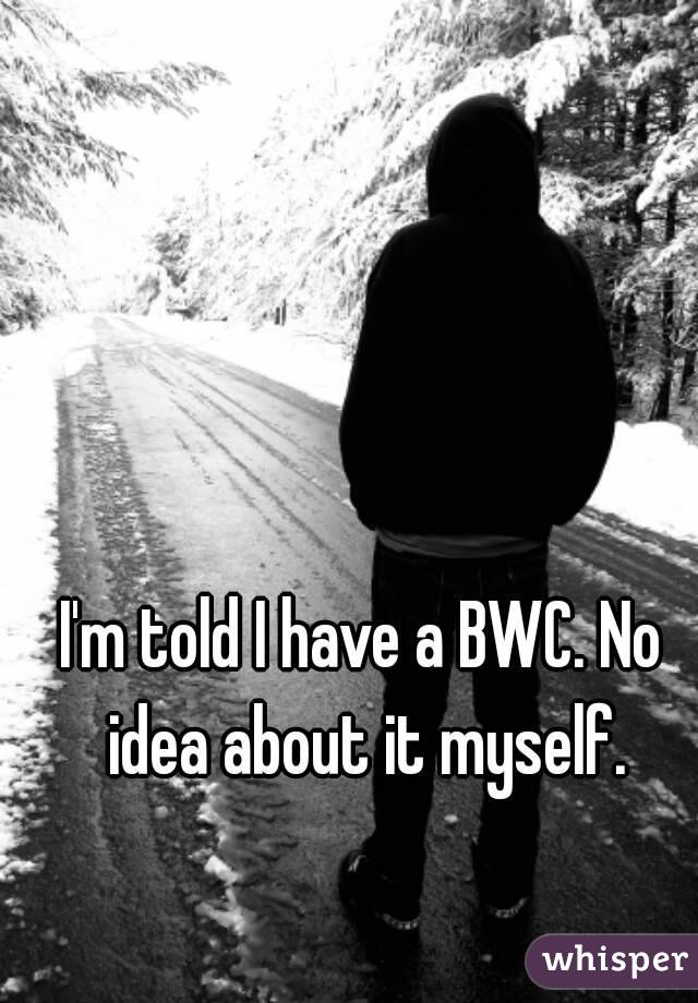 I'm told I have a BWC. No idea about it myself.