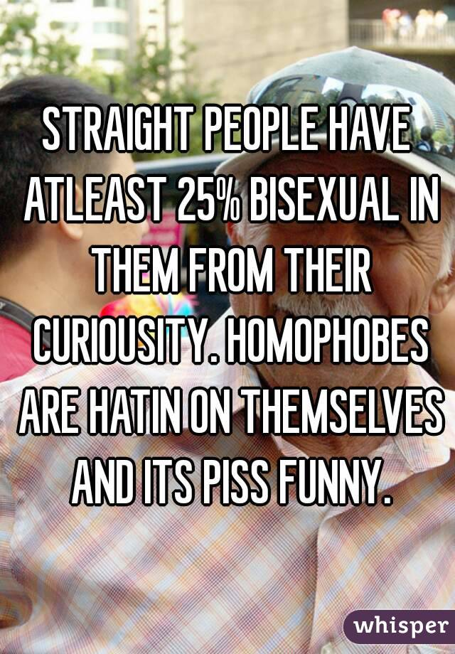 STRAIGHT PEOPLE HAVE ATLEAST 25% BISEXUAL IN THEM FROM THEIR CURIOUSITY. HOMOPHOBES ARE HATIN ON THEMSELVES AND ITS PISS FUNNY.