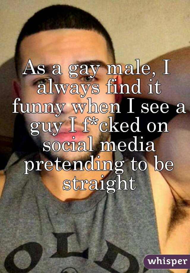 As a gay male, I always find it funny when I see a guy I f*cked on social media pretending to be straight