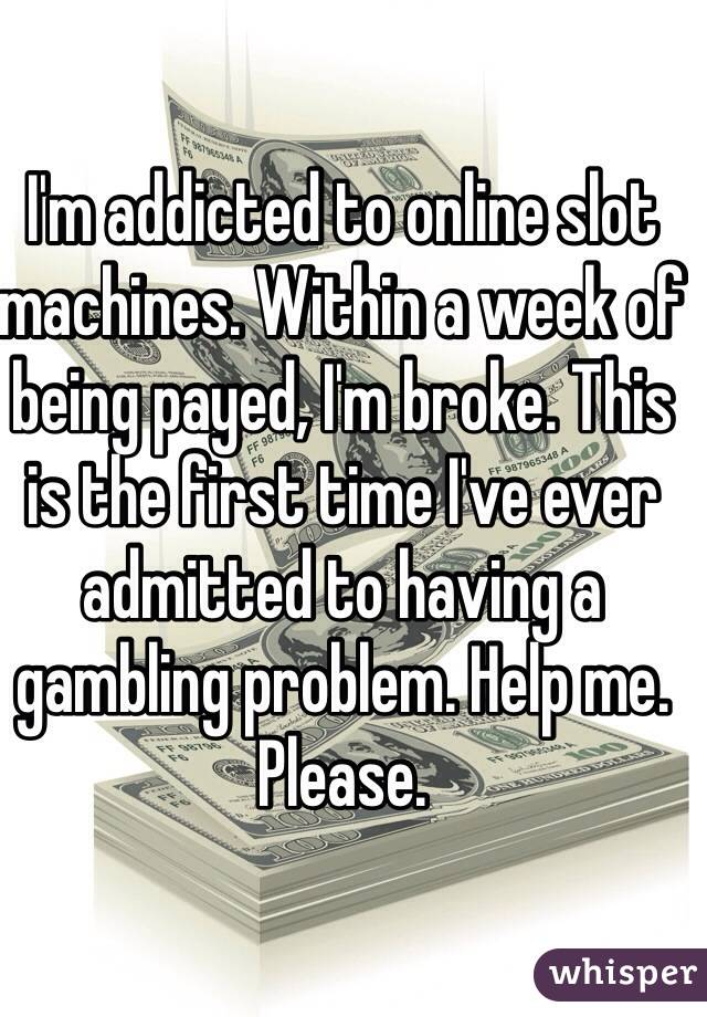 I'm addicted to online slot machines. Within a week of being payed, I'm broke. This is the first time I've ever admitted to having a gambling problem. Help me. Please.
