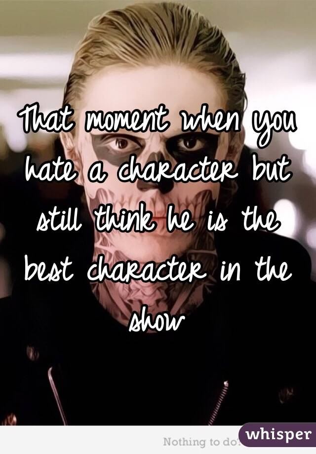 That moment when you hate a character but still think he is the best character in the show