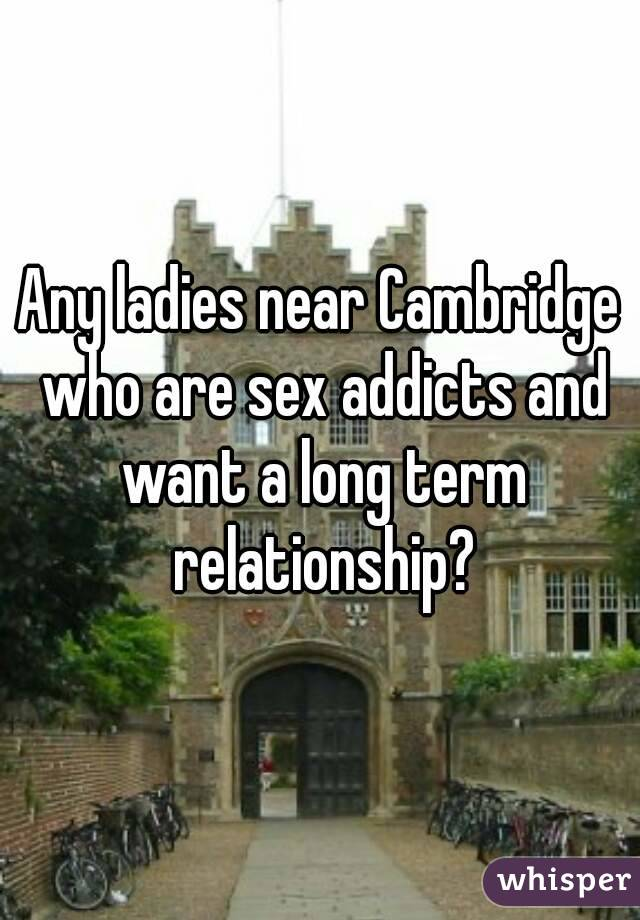 Any ladies near Cambridge who are sex addicts and want a long term relationship?