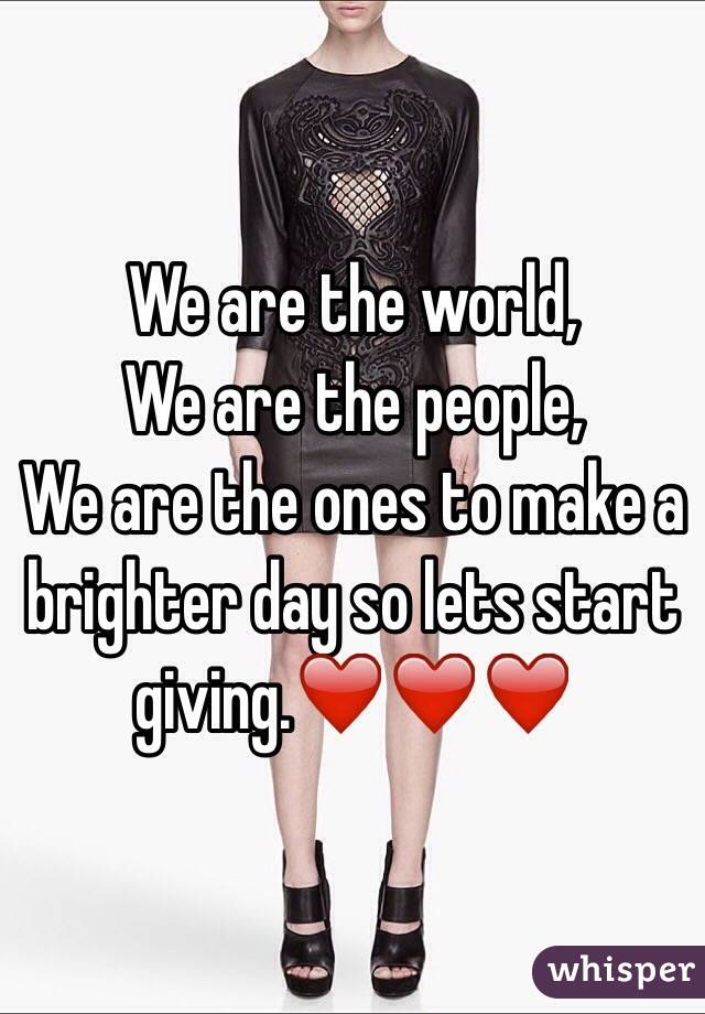 We are the world, We are the people, We are the ones to make a brighter day so lets start giving.❤❤❤