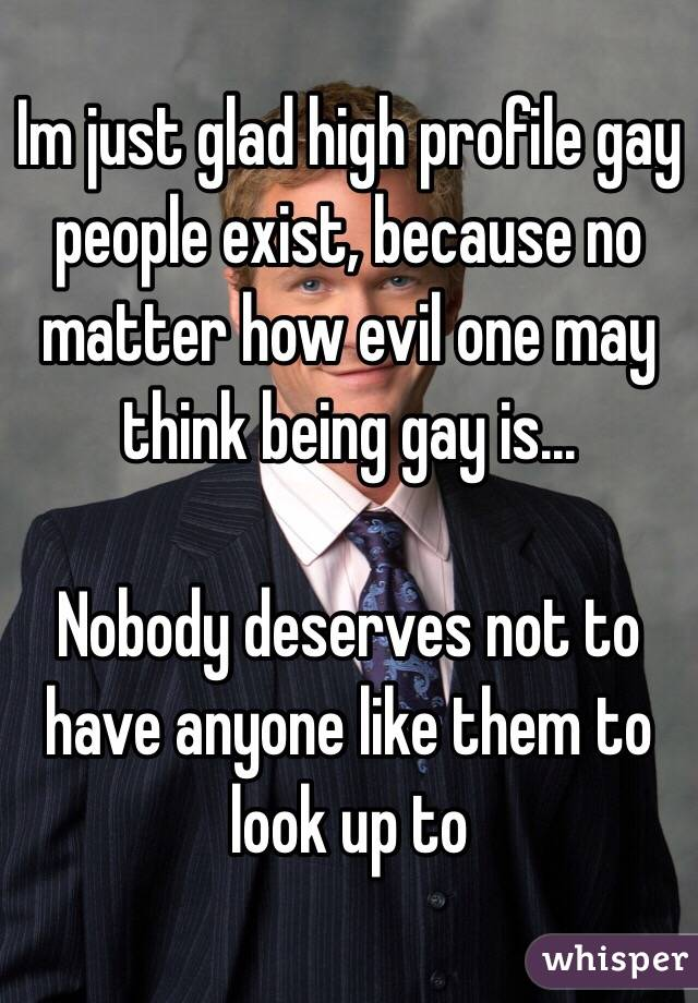 Im just glad high profile gay people exist, because no matter how evil one may think being gay is...   Nobody deserves not to have anyone like them to look up to
