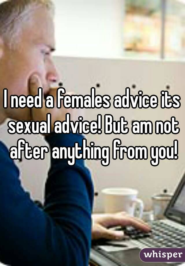 I need a females advice its sexual advice! But am not after anything from you!
