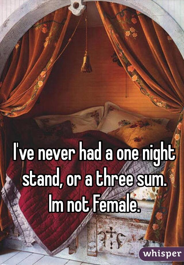 I've never had a one night stand, or a three sum. Im not Female.