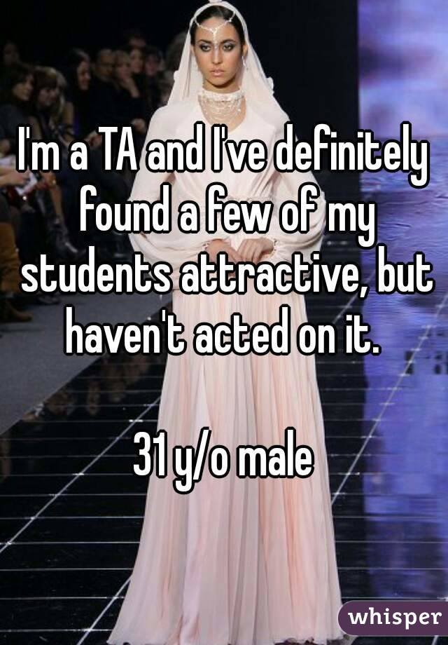 I'm a TA and I've definitely found a few of my students attractive, but haven't acted on it.   31 y/o male