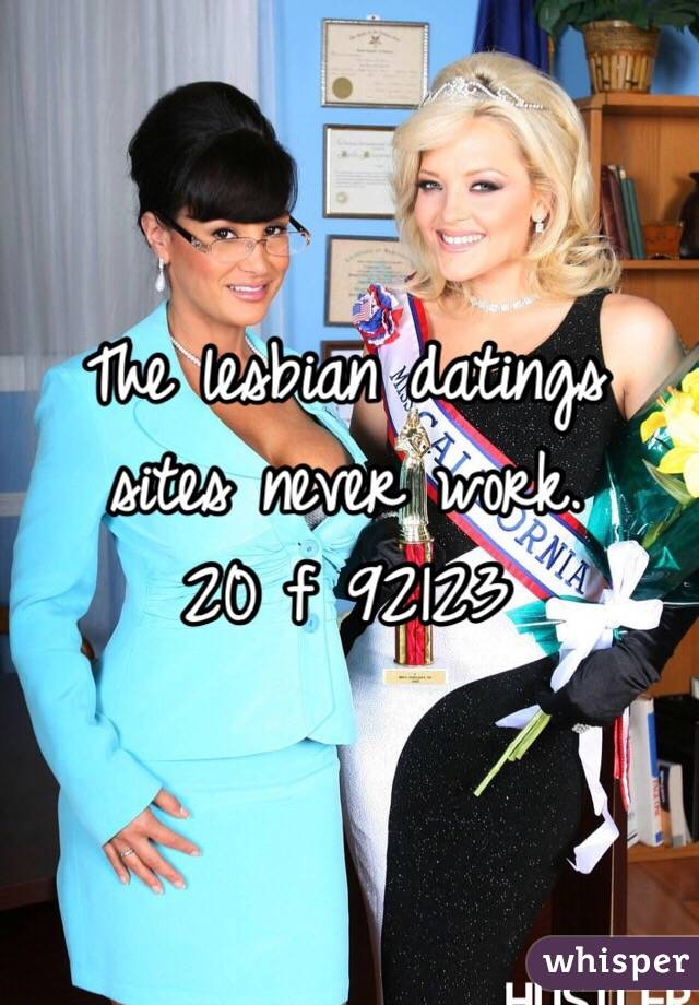 The lesbian datings sites never work.  20 f 92123
