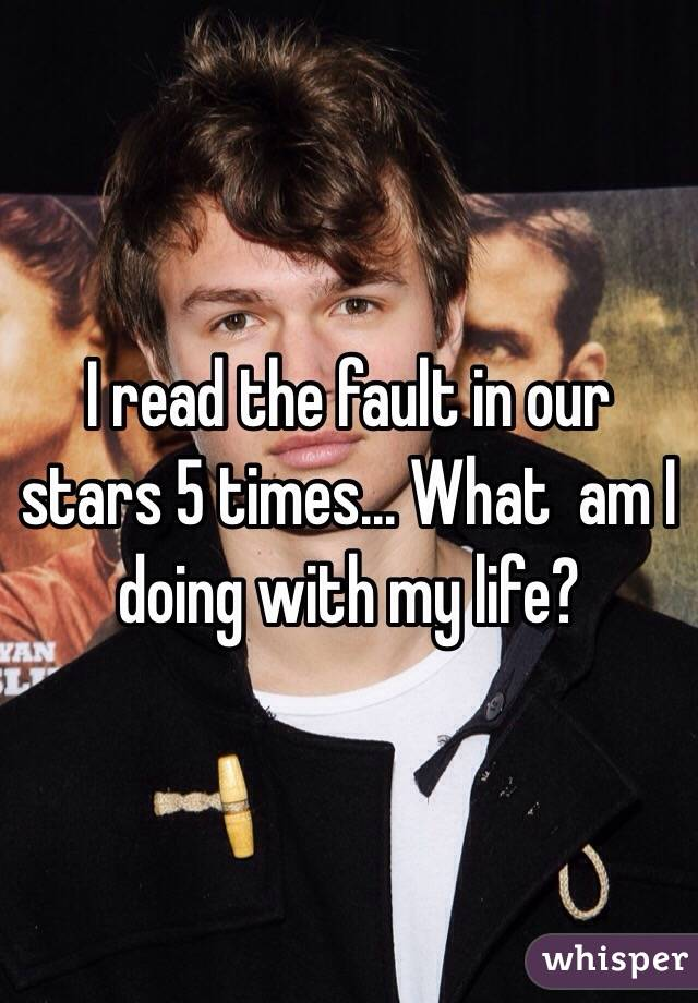 I read the fault in our stars 5 times... What  am I doing with my life?