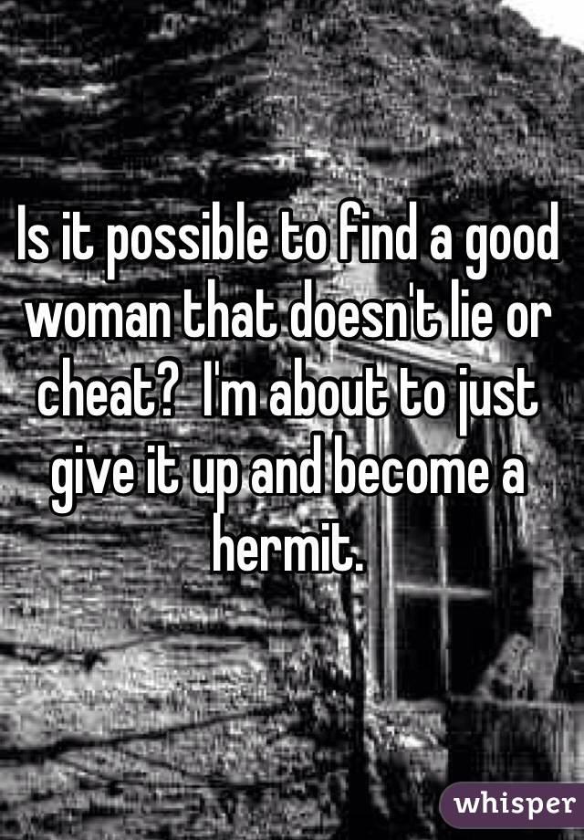 Is it possible to find a good woman that doesn't lie or cheat?  I'm about to just give it up and become a hermit.