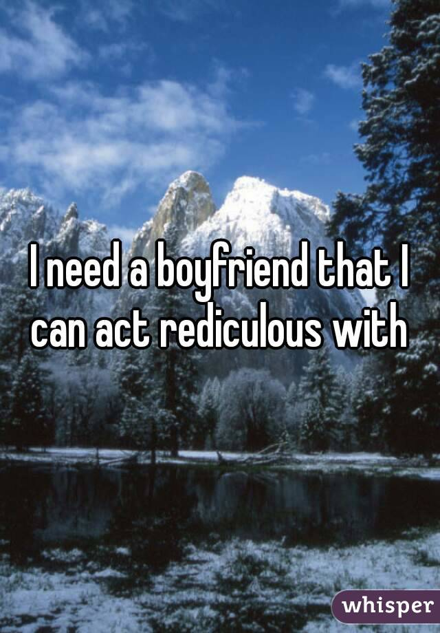 I need a boyfriend that I can act rediculous with