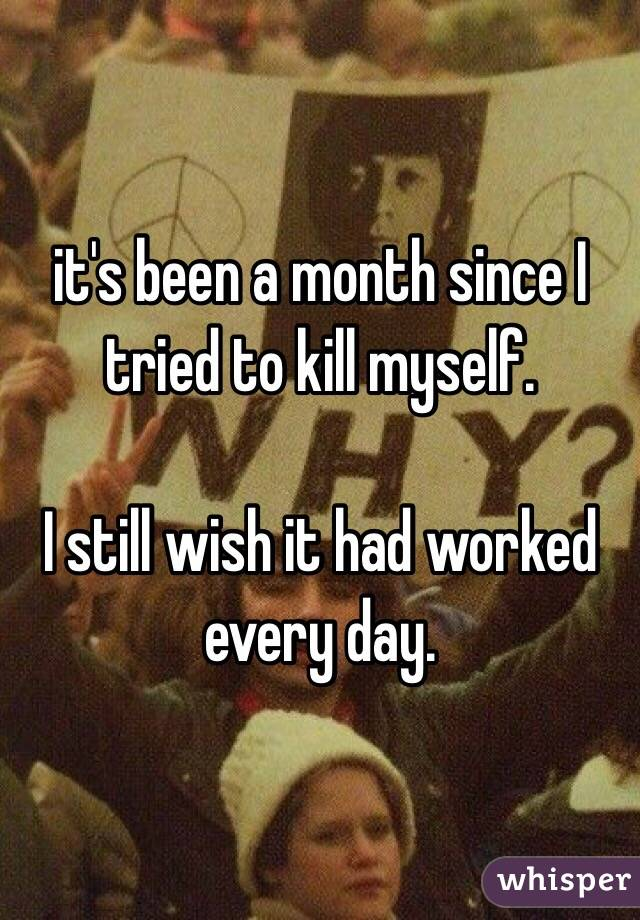 it's been a month since I tried to kill myself.  I still wish it had worked every day.
