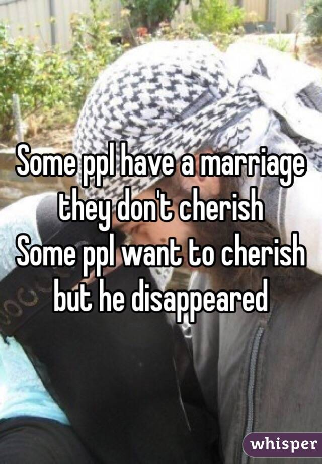 Some ppl have a marriage they don't cherish  Some ppl want to cherish but he disappeared