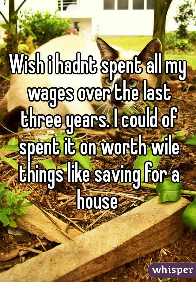 Wish i hadnt spent all my wages over the last three years. I could of spent it on worth wile things like saving for a house