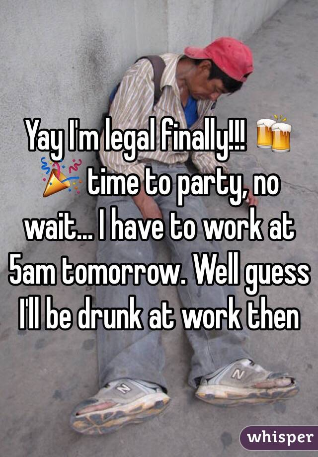 Yay I'm legal finally!!! 🍻🎉 time to party, no wait... I have to work at 5am tomorrow. Well guess I'll be drunk at work then