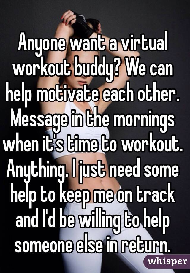 Anyone want a virtual workout buddy? We can help motivate each other. Message in the mornings when it's time to workout. Anything. I just need some help to keep me on track and I'd be willing to help someone else in return.