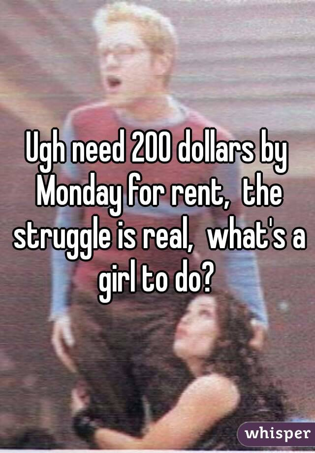 Ugh need 200 dollars by Monday for rent,  the struggle is real,  what's a girl to do?