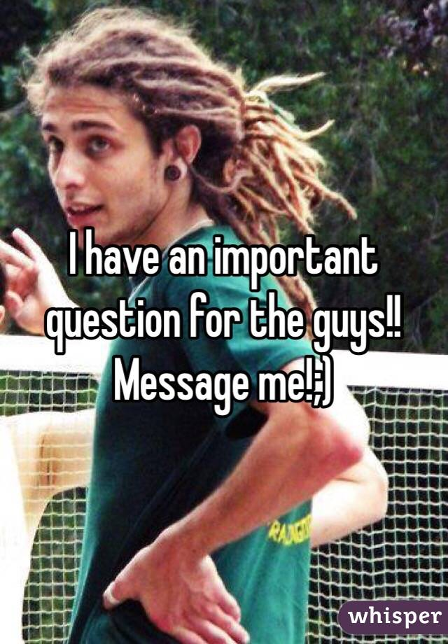 I have an important question for the guys!! Message me!;)