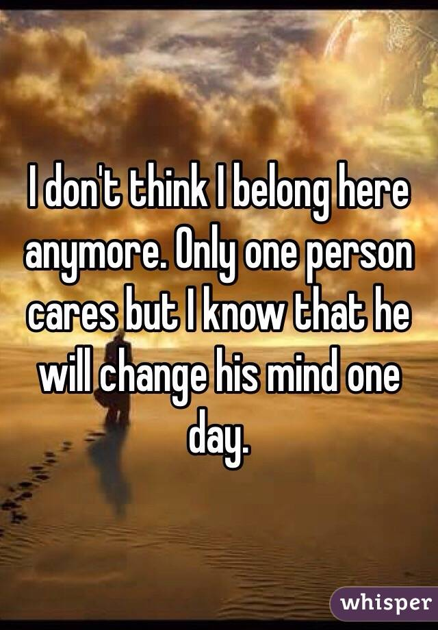 I don't think I belong here anymore. Only one person cares but I know that he will change his mind one day.