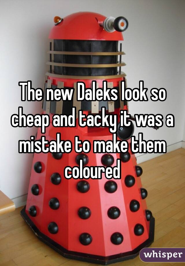 The new Daleks look so cheap and tacky it was a mistake to make them coloured