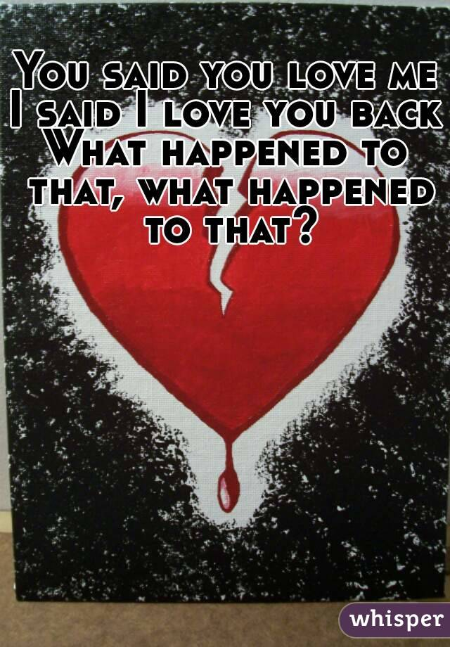 You said you love me I said I love you back What happened to that, what happened to that?