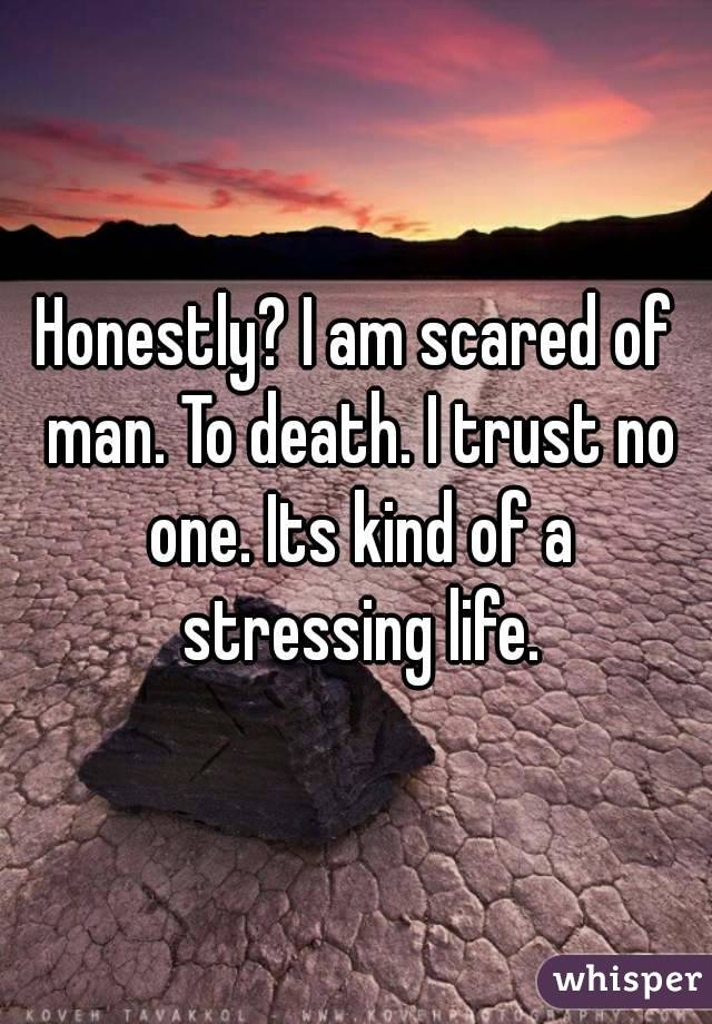 Honestly? I am scared of man. To death. I trust no one. Its kind of a stressing life.