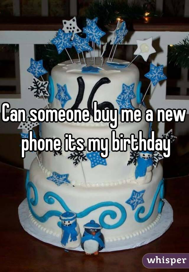 Can someone buy me a new phone its my birthday