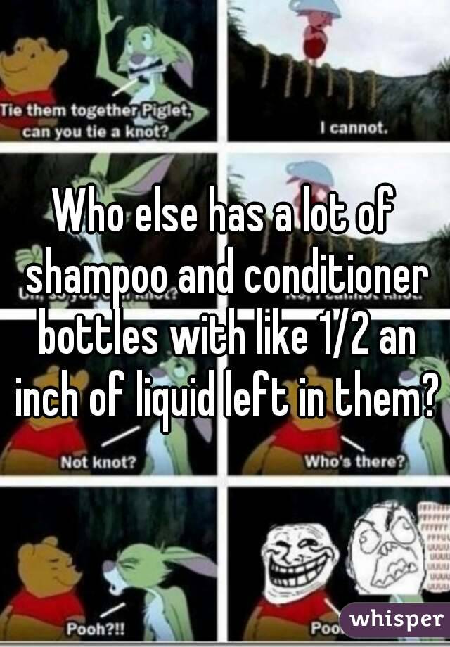 Who else has a lot of shampoo and conditioner bottles with like 1/2 an inch of liquid left in them?