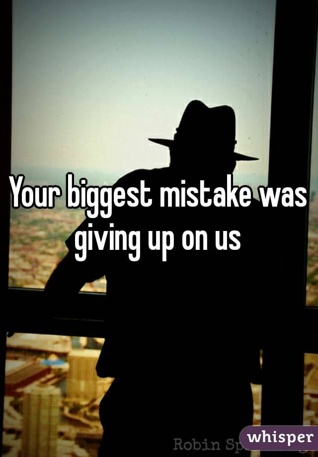 Your biggest mistake was giving up on us