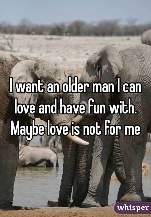 I want an older man I can love and have fun with. Maybe love is not for me