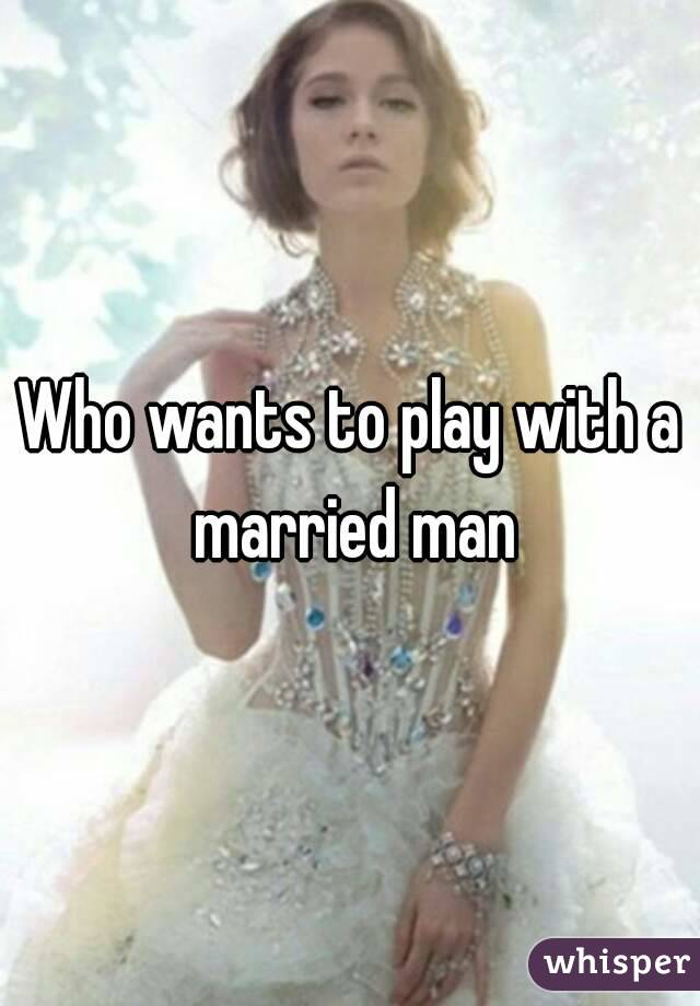 Who wants to play with a married man