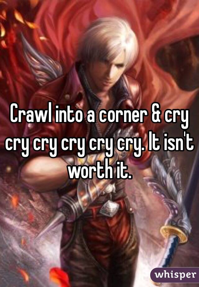 Crawl into a corner & cry cry cry cry cry cry. It isn't worth it.
