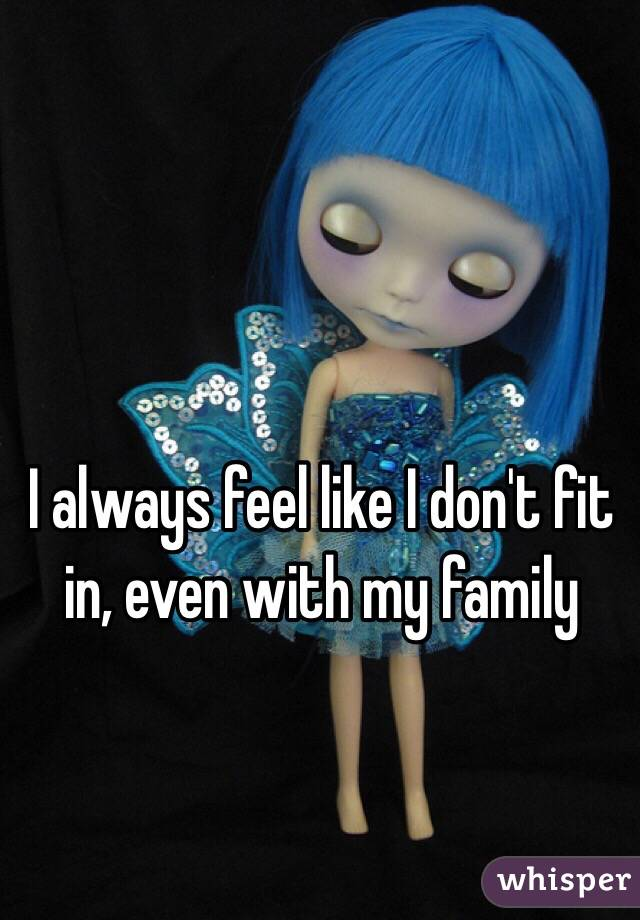 I always feel like I don't fit in, even with my family