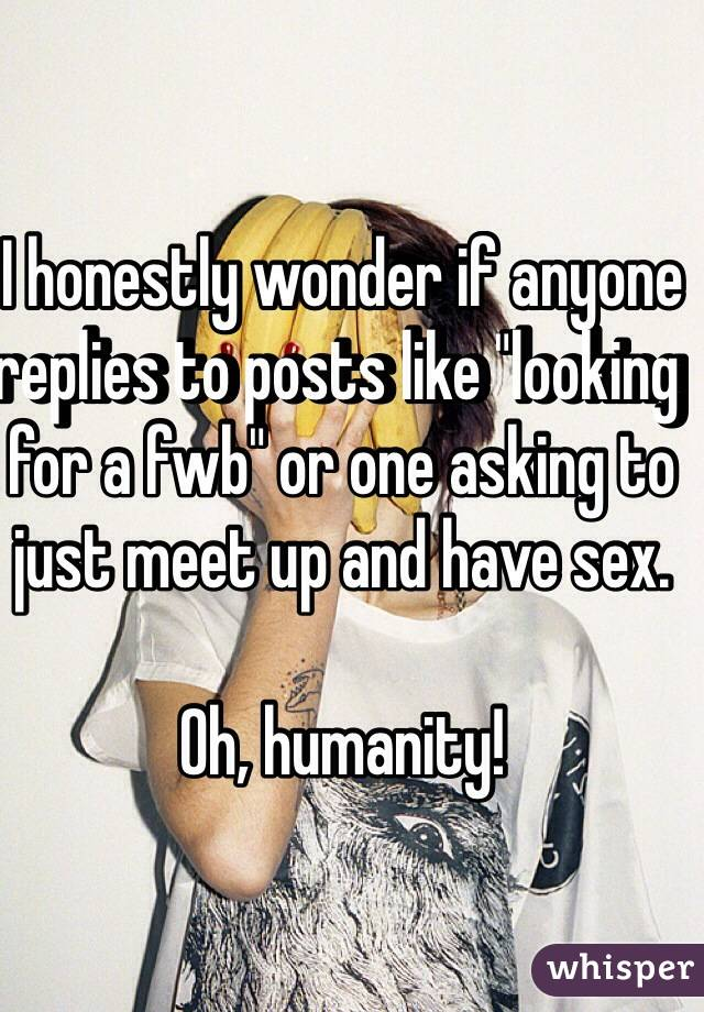 """I honestly wonder if anyone replies to posts like """"looking for a fwb"""" or one asking to just meet up and have sex.  Oh, humanity!"""