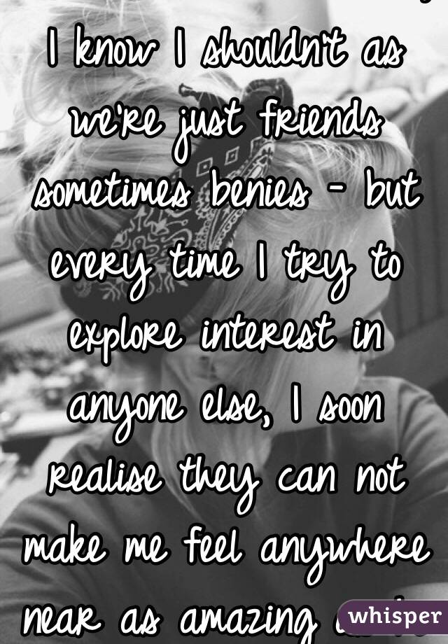 😐❤️ I think I love him, I know I shouldn't as we're just friends sometimes benies - but every time I try to explore interest in anyone else, I soon realise they can not make me feel anywhere near as amazing as he can ❤️😐