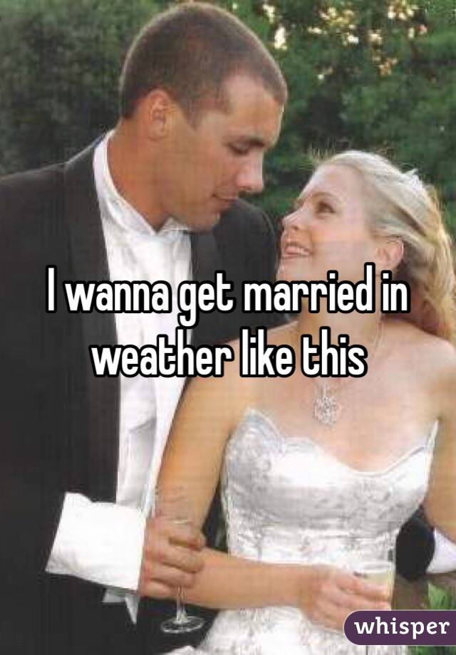 I wanna get married in weather like this