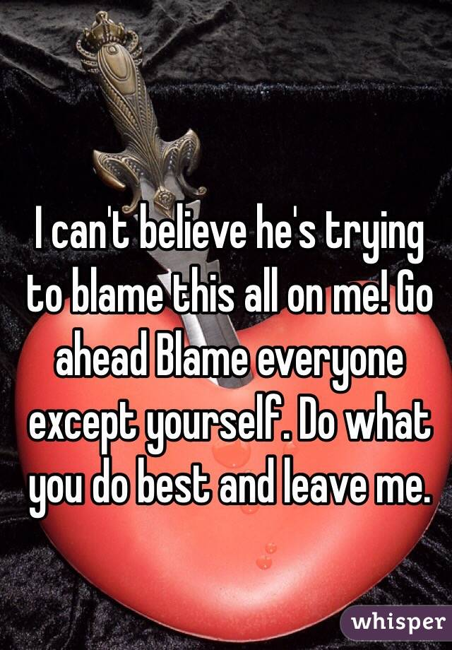 I can't believe he's trying to blame this all on me! Go ahead Blame everyone except yourself. Do what you do best and leave me.