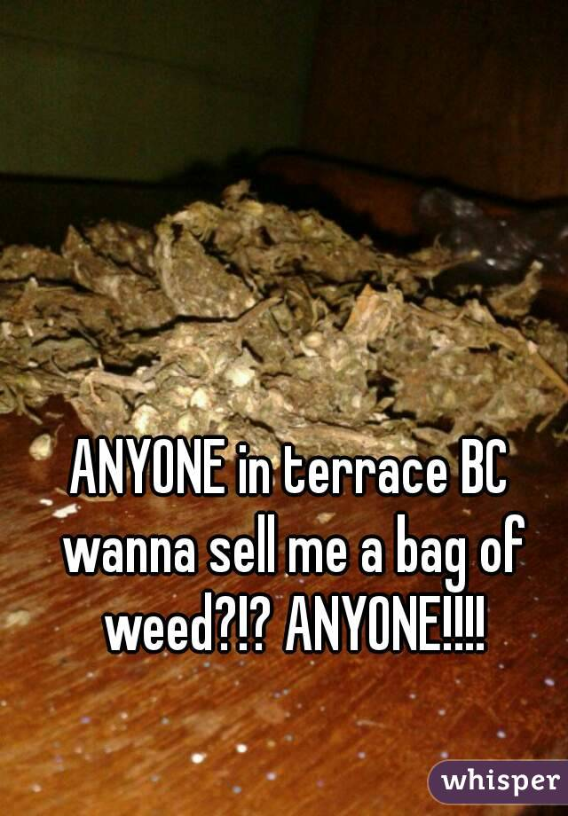 ANYONE in terrace BC wanna sell me a bag of weed?!? ANYONE!!!!