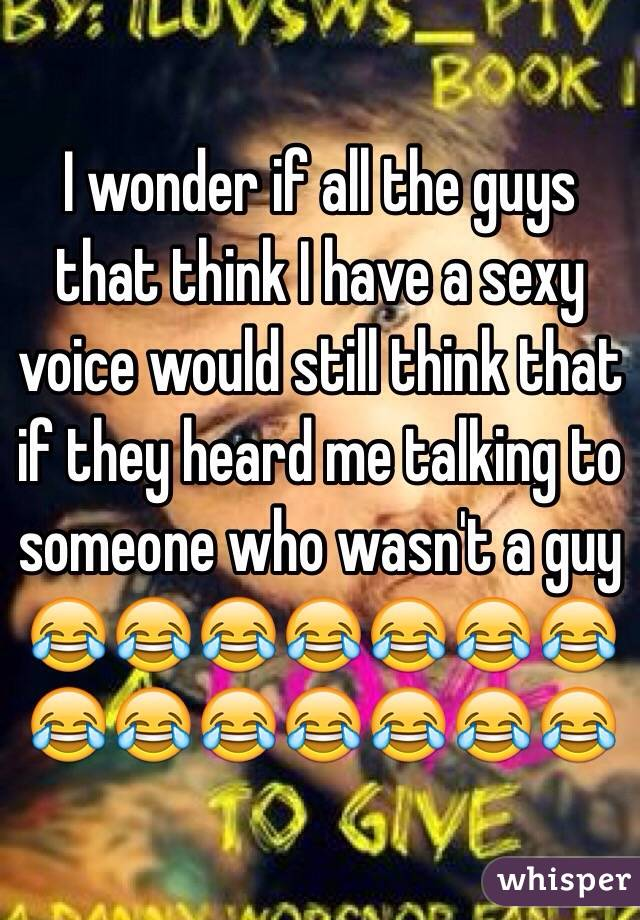 I wonder if all the guys that think I have a sexy voice would still think that if they heard me talking to someone who wasn't a guy 😂😂😂😂😂😂😂😂😂😂😂😂😂😂